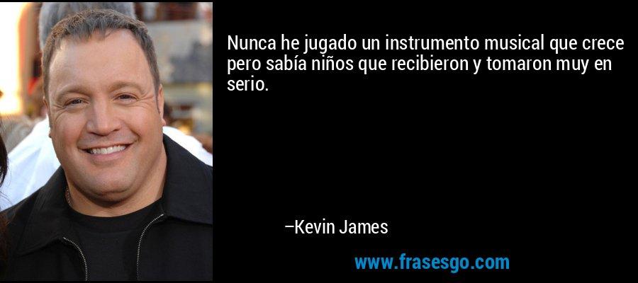 Nunca he jugado un instrumento musical que crece pero sabía niños que recibieron y tomaron muy en serio. – Kevin James