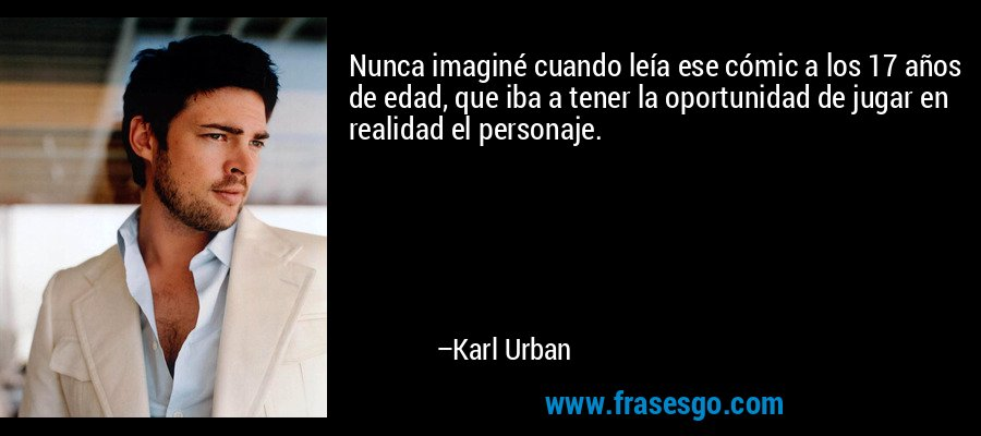 Nunca imaginé cuando leía ese cómic a los 17 años de edad, que iba a tener la oportunidad de jugar en realidad el personaje. – Karl Urban