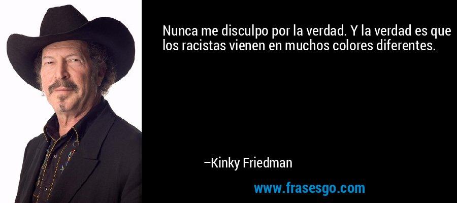 Nunca me disculpo por la verdad. Y la verdad es que los racistas vienen en muchos colores diferentes. – Kinky Friedman