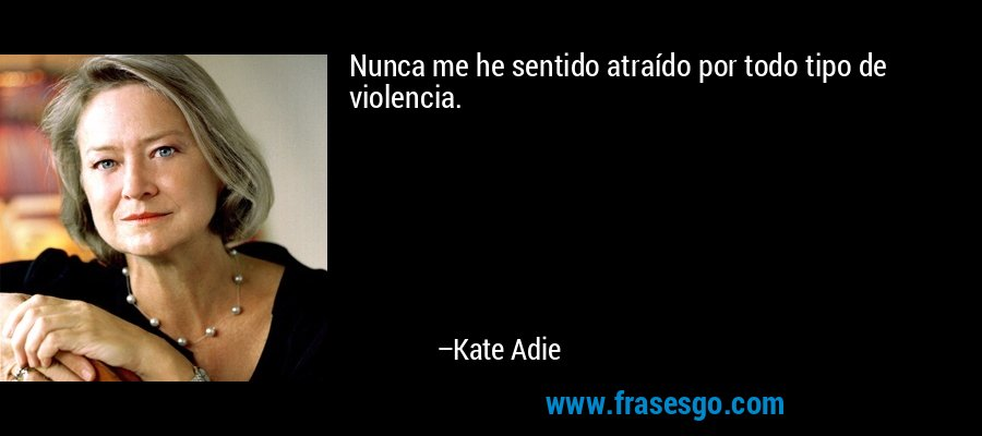 Nunca me he sentido atraído por todo tipo de violencia. – Kate Adie