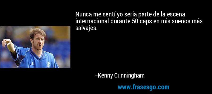 Nunca me sentí yo sería parte de la escena internacional durante 50 caps en mis sueños más salvajes. – Kenny Cunningham