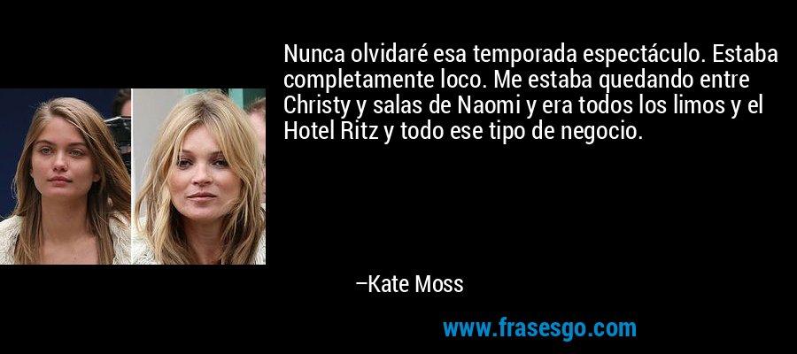 Nunca olvidaré esa temporada espectáculo. Estaba completamente loco. Me estaba quedando entre Christy y salas de Naomi y era todos los limos y el Hotel Ritz y todo ese tipo de negocio. – Kate Moss