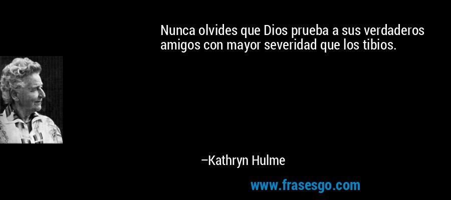 Nunca olvides que Dios prueba a sus verdaderos amigos con mayor severidad que los tibios. – Kathryn Hulme