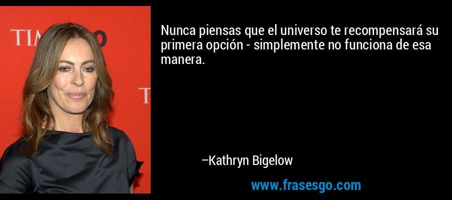 Nunca piensas que el universo te recompensará su primera opción - simplemente no funciona de esa manera. – Kathryn Bigelow