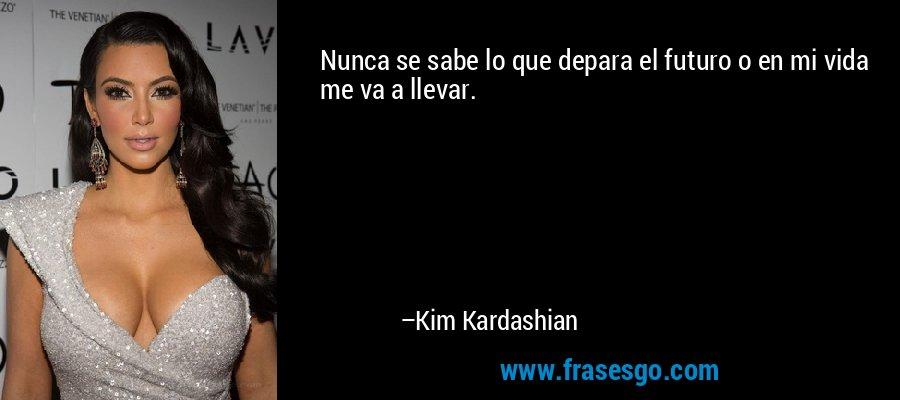 Nunca se sabe lo que depara el futuro o en mi vida me va a llevar. – Kim Kardashian