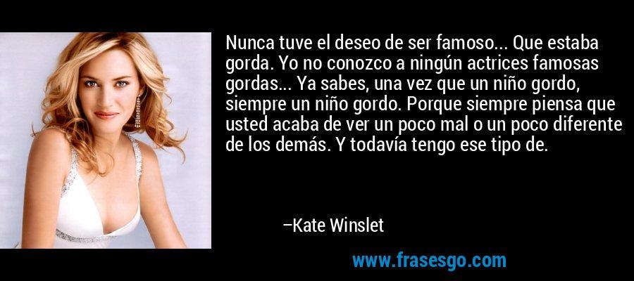 Nunca tuve el deseo de ser famoso... Que estaba gorda. Yo no conozco a ningún actrices famosas gordas... Ya sabes, una vez que un niño gordo, siempre un niño gordo. Porque siempre piensa que usted acaba de ver un poco mal o un poco diferente de los demás. Y todavía tengo ese tipo de. – Kate Winslet