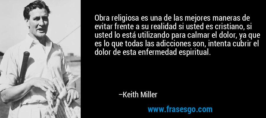Obra religiosa es una de las mejores maneras de evitar frente a su realidad si usted es cristiano, si usted lo está utilizando para calmar el dolor, ya que es lo que todas las adicciones son, intenta cubrir el dolor de esta enfermedad espiritual. – Keith Miller