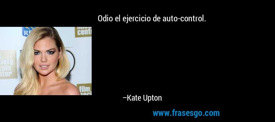 Odio el ejercicio de auto-control. – Kate Upton