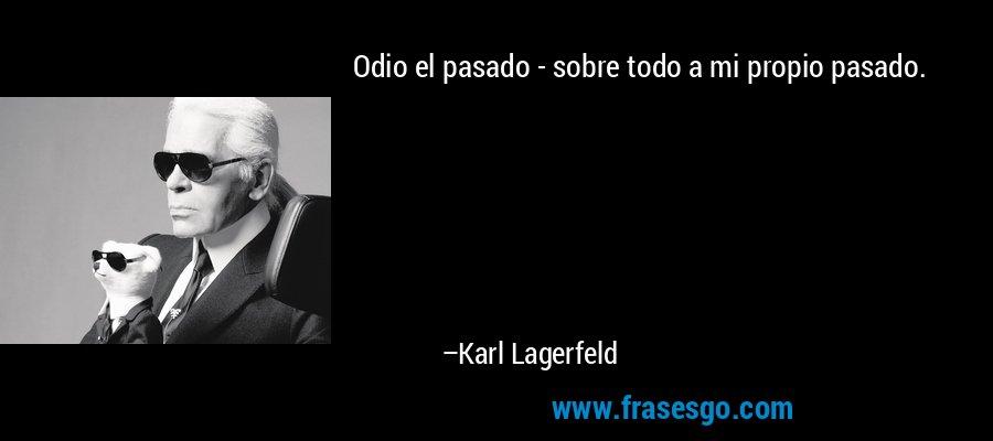 Odio el pasado - sobre todo a mi propio pasado. – Karl Lagerfeld