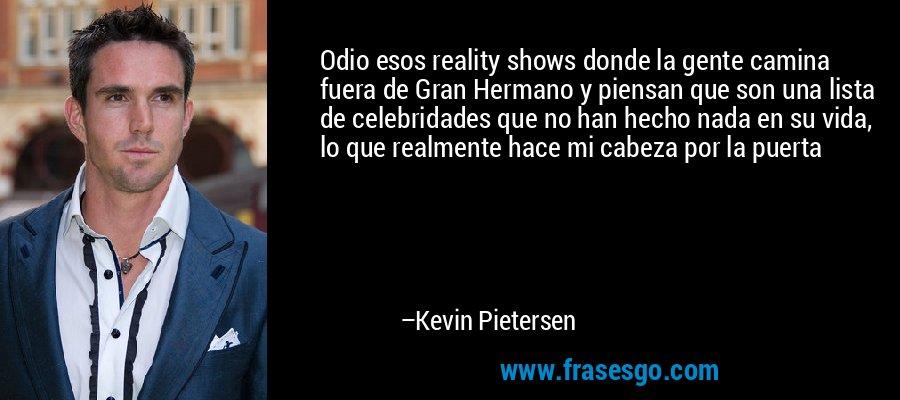 Odio esos reality shows donde la gente camina fuera de Gran Hermano y piensan que son una lista de celebridades que no han hecho nada en su vida, lo que realmente hace mi cabeza por la puerta – Kevin Pietersen