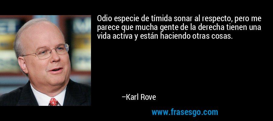 Odio especie de tímida sonar al respecto, pero me parece que mucha gente de la derecha tienen una vida activa y están haciendo otras cosas. – Karl Rove