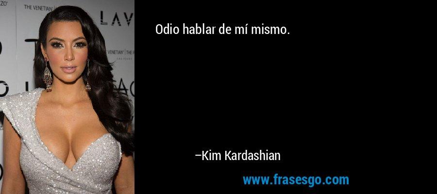 Odio hablar de mí mismo. – Kim Kardashian
