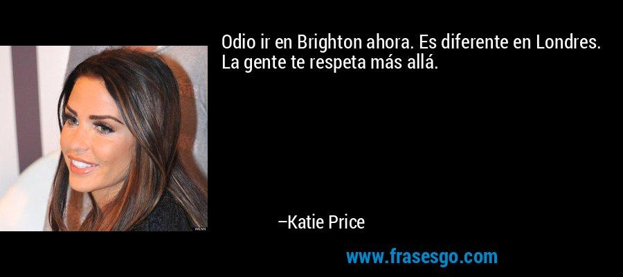 Odio ir en Brighton ahora. Es diferente en Londres. La gente te respeta más allá. – Katie Price