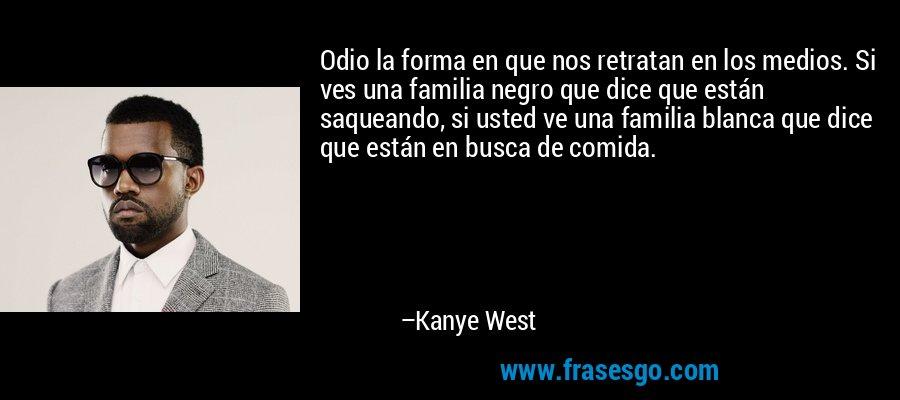 Odio la forma en que nos retratan en los medios. Si ves una familia negro que dice que están saqueando, si usted ve una familia blanca que dice que están en busca de comida. – Kanye West