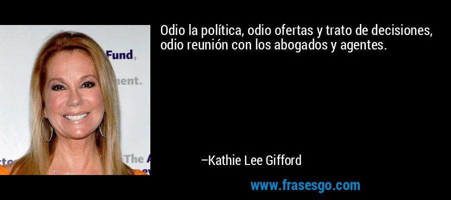Odio la política, odio ofertas y trato de decisiones, odio reunión con los abogados y agentes. – Kathie Lee Gifford