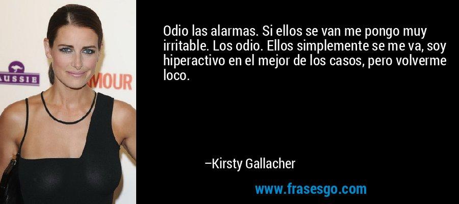 Odio las alarmas. Si ellos se van me pongo muy irritable. Los odio. Ellos simplemente se me va, soy hiperactivo en el mejor de los casos, pero volverme loco. – Kirsty Gallacher
