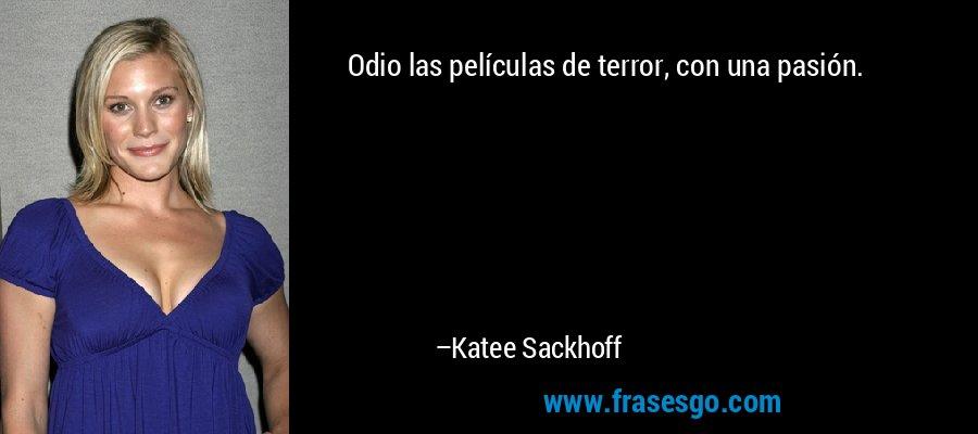 Odio las películas de terror, con una pasión. – Katee Sackhoff