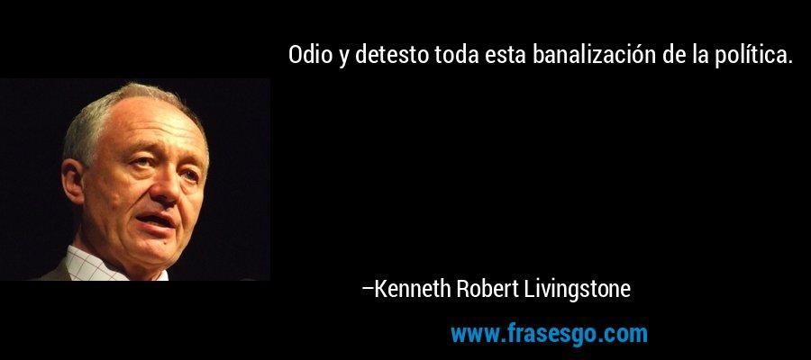Odio y detesto toda esta banalización de la política. – Kenneth Robert Livingstone