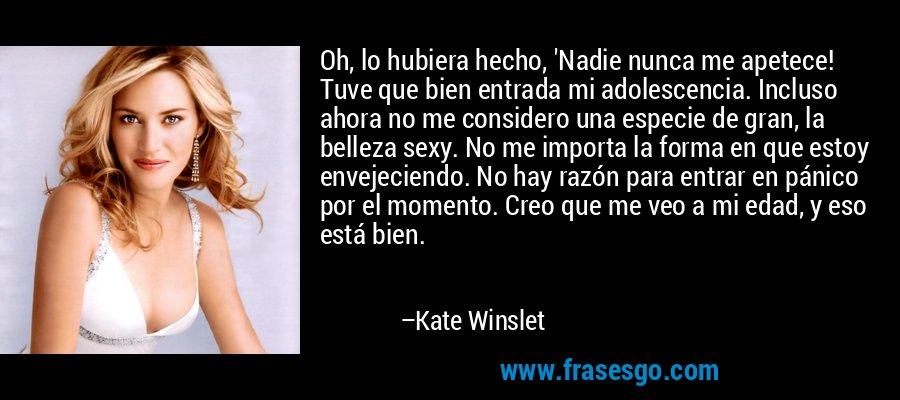 Oh, lo hubiera hecho, 'Nadie nunca me apetece! Tuve que bien entrada mi adolescencia. Incluso ahora no me considero una especie de gran, la belleza sexy. No me importa la forma en que estoy envejeciendo. No hay razón para entrar en pánico por el momento. Creo que me veo a mi edad, y eso está bien. – Kate Winslet