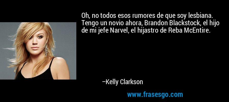 Oh, no todos esos rumores de que soy lesbiana. Tengo un novio ahora, Brandon Blackstock, el hijo de mi jefe Narvel, el hijastro de Reba McEntire. – Kelly Clarkson
