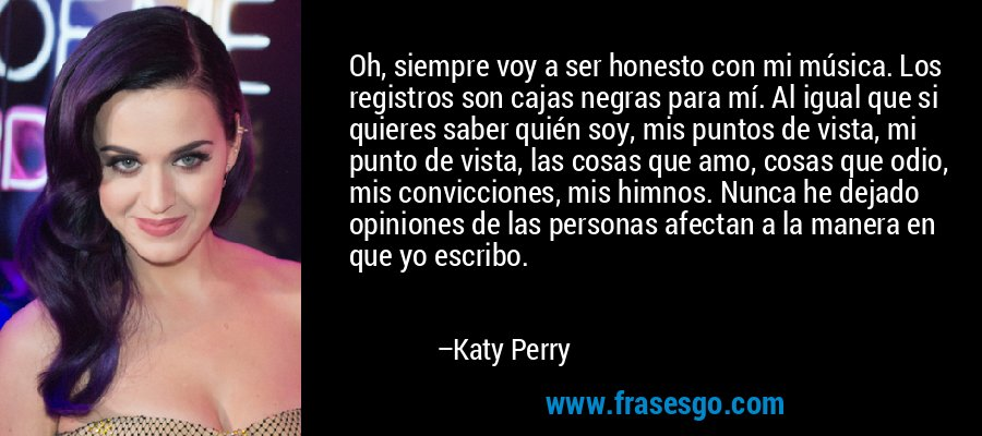 Oh, siempre voy a ser honesto con mi música. Los registros son cajas negras para mí. Al igual que si quieres saber quién soy, mis puntos de vista, mi punto de vista, las cosas que amo, cosas que odio, mis convicciones, mis himnos. Nunca he dejado opiniones de las personas afectan a la manera en que yo escribo. – Katy Perry