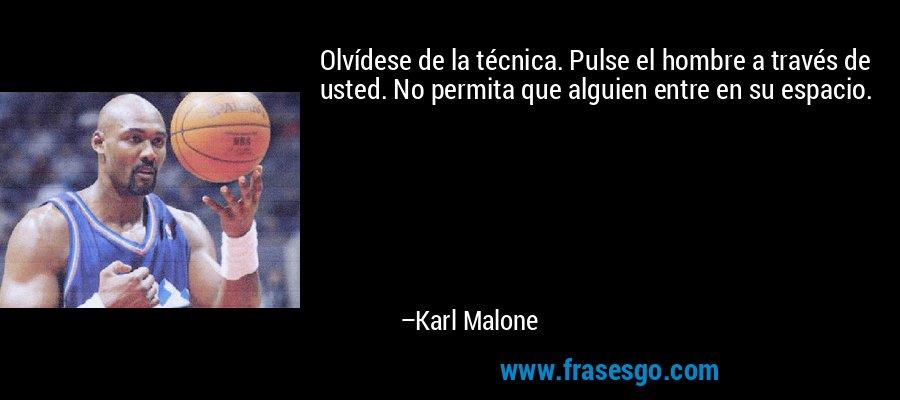 Olvídese de la técnica. Pulse el hombre a través de usted. No permita que alguien entre en su espacio. – Karl Malone