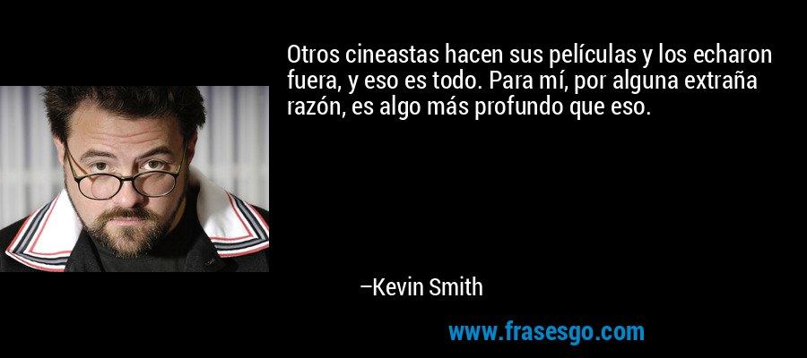 Otros cineastas hacen sus películas y los echaron fuera, y eso es todo. Para mí, por alguna extraña razón, es algo más profundo que eso. – Kevin Smith