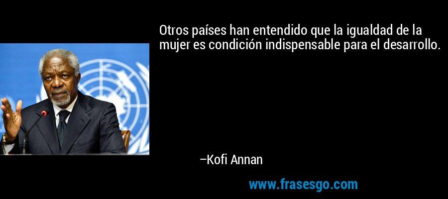 Otros países han entendido que la igualdad de la mujer es condición indispensable para el desarrollo. – Kofi Annan