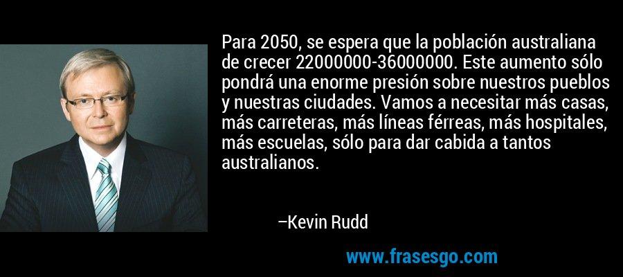 Para 2050, se espera que la población australiana de crecer 22000000-36000000. Este aumento sólo pondrá una enorme presión sobre nuestros pueblos y nuestras ciudades. Vamos a necesitar más casas, más carreteras, más líneas férreas, más hospitales, más escuelas, sólo para dar cabida a tantos australianos. – Kevin Rudd