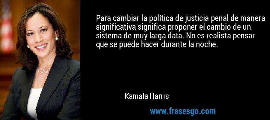 Para cambiar la política de justicia penal de manera significativa significa proponer el cambio de un sistema de muy larga data. No es realista pensar que se puede hacer durante la noche. – Kamala Harris