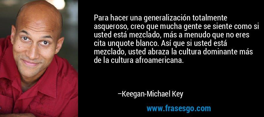 Para hacer una generalización totalmente asqueroso, creo que mucha gente se siente como si usted está mezclado, más a menudo que no eres cita unquote blanco. Así que si usted está mezclado, usted abraza la cultura dominante más de la cultura afroamericana. – Keegan-Michael Key