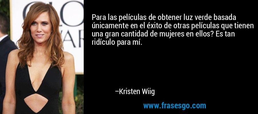 Para las películas de obtener luz verde basada únicamente en el éxito de otras películas que tienen una gran cantidad de mujeres en ellos? Es tan ridículo para mí. – Kristen Wiig