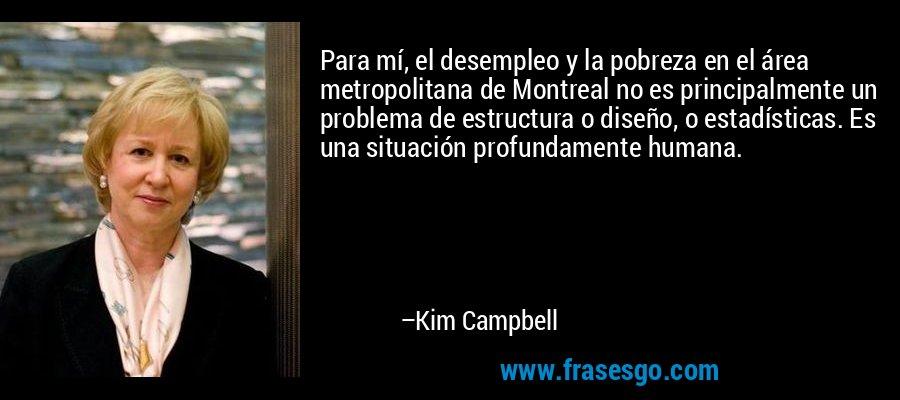 Para mí, el desempleo y la pobreza en el área metropolitana de Montreal no es principalmente un problema de estructura o diseño, o estadísticas. Es una situación profundamente humana. – Kim Campbell