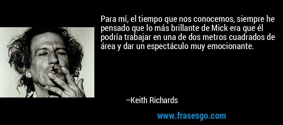 Para mí, el tiempo que nos conocemos, siempre he pensado que lo más brillante de Mick era que él podría trabajar en una de dos metros cuadrados de área y dar un espectáculo muy emocionante. – Keith Richards