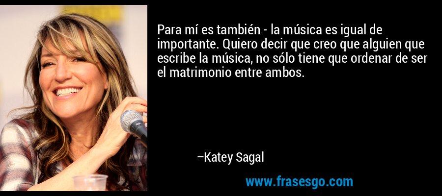 Para mí es también - la música es igual de importante. Quiero decir que creo que alguien que escribe la música, no sólo tiene que ordenar de ser el matrimonio entre ambos. – Katey Sagal