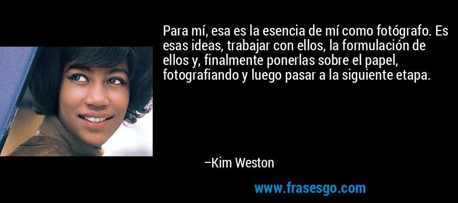 Para mí, esa es la esencia de mí como fotógrafo. Es esas ideas, trabajar con ellos, la formulación de ellos y, finalmente ponerlas sobre el papel, fotografiando y luego pasar a la siguiente etapa. – Kim Weston