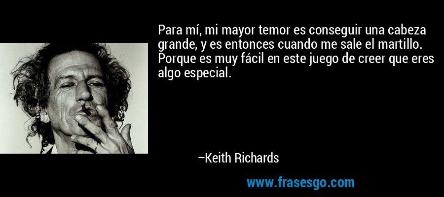 Para mí, mi mayor temor es conseguir una cabeza grande, y es entonces cuando me sale el martillo. Porque es muy fácil en este juego de creer que eres algo especial. – Keith Richards