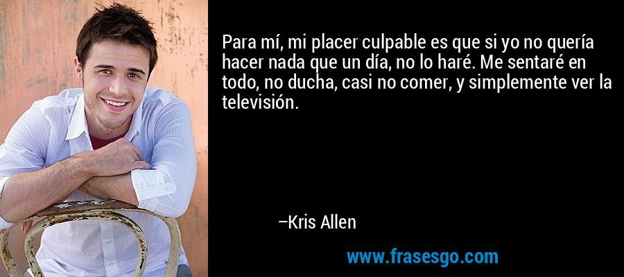Para mí, mi placer culpable es que si yo no quería hacer nada que un día, no lo haré. Me sentaré en todo, no ducha, casi no comer, y simplemente ver la televisión. – Kris Allen