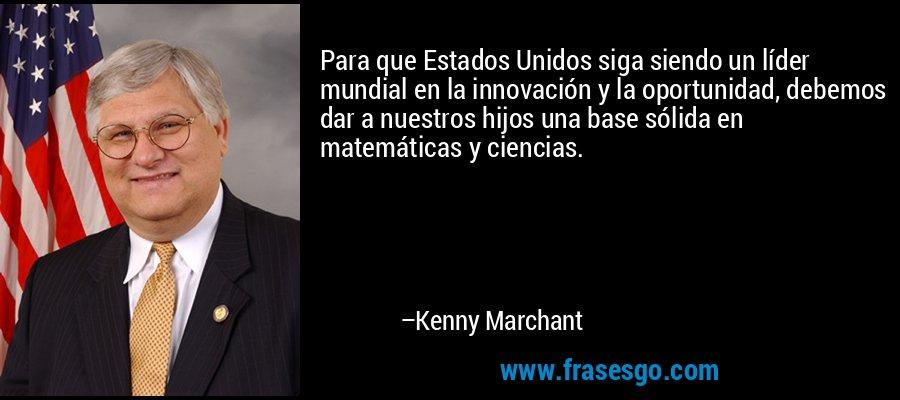Para que Estados Unidos siga siendo un líder mundial en la innovación y la oportunidad, debemos dar a nuestros hijos una base sólida en matemáticas y ciencias. – Kenny Marchant