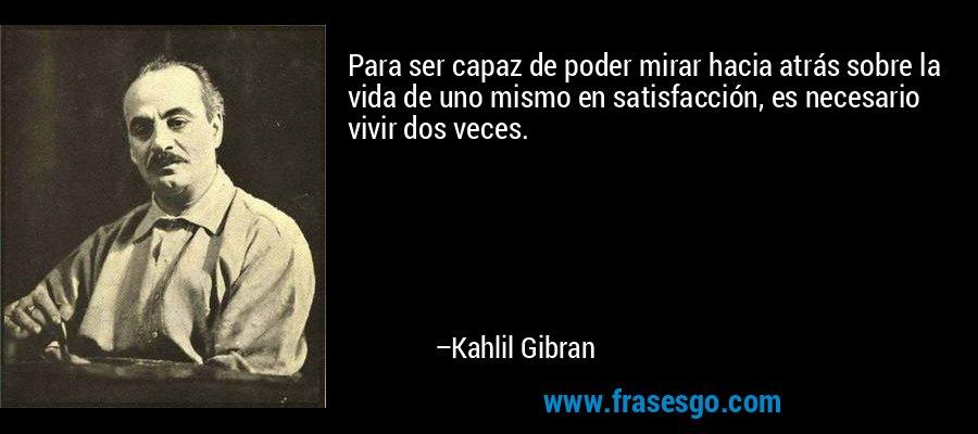 Para ser capaz de poder mirar hacia atrás sobre la vida de uno mismo en satisfacción, es necesario vivir dos veces. – Kahlil Gibran