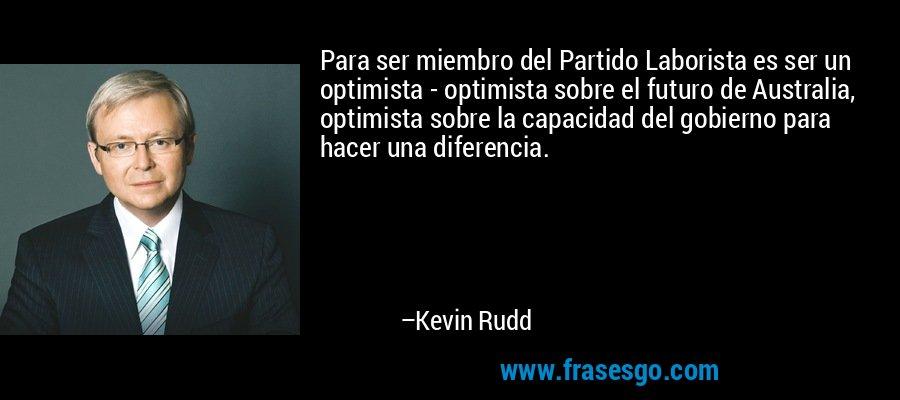 Para ser miembro del Partido Laborista es ser un optimista - optimista sobre el futuro de Australia, optimista sobre la capacidad del gobierno para hacer una diferencia. – Kevin Rudd