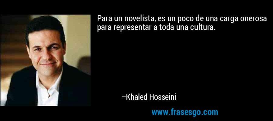 Para un novelista, es un poco de una carga onerosa para representar a toda una cultura. – Khaled Hosseini