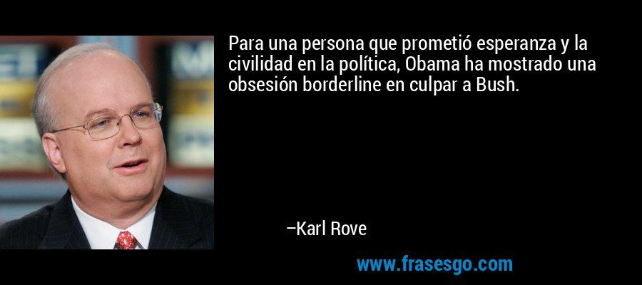 Para una persona que prometió esperanza y la civilidad en la política, Obama ha mostrado una obsesión borderline en culpar a Bush. – Karl Rove