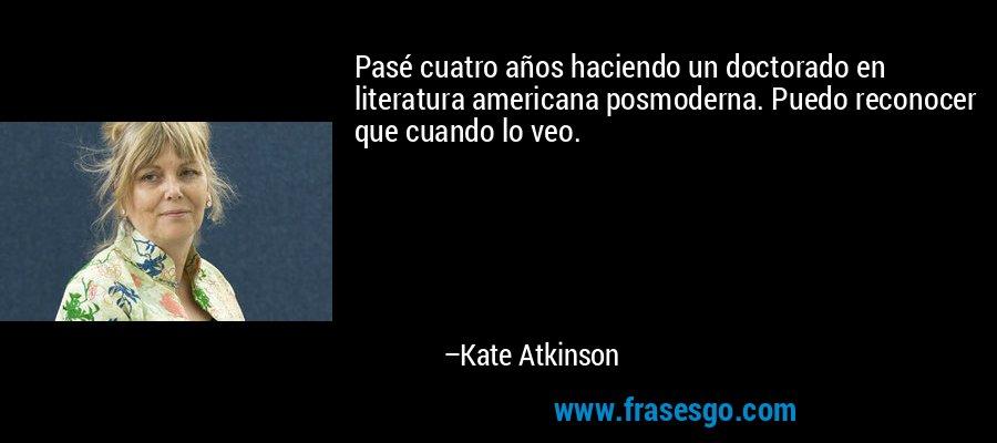 Pasé cuatro años haciendo un doctorado en literatura americana posmoderna. Puedo reconocer que cuando lo veo. – Kate Atkinson