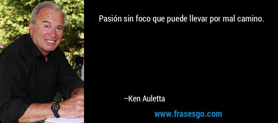 Pasión sin foco que puede llevar por mal camino. – Ken Auletta