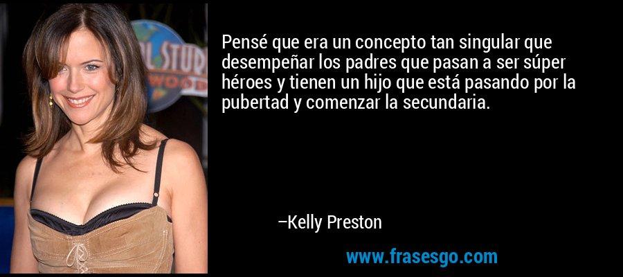 Pensé que era un concepto tan singular que desempeñar los padres que pasan a ser súper héroes y tienen un hijo que está pasando por la pubertad y comenzar la secundaria. – Kelly Preston