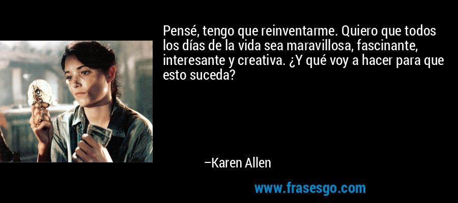 Pensé, tengo que reinventarme. Quiero que todos los días de la vida sea maravillosa, fascinante, interesante y creativa. ¿Y qué voy a hacer para que esto suceda? – Karen Allen