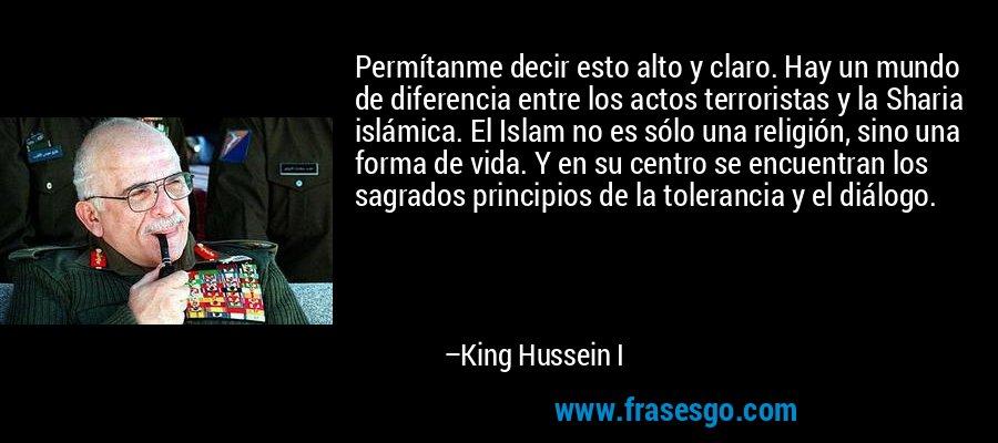 Permítanme decir esto alto y claro. Hay un mundo de diferencia entre los actos terroristas y la Sharia islámica. El Islam no es sólo una religión, sino una forma de vida. Y en su centro se encuentran los sagrados principios de la tolerancia y el diálogo. – King Hussein I