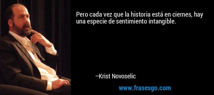 Pero cada vez que la historia está en ciernes, hay una especie de sentimiento intangible. – Krist Novoselic