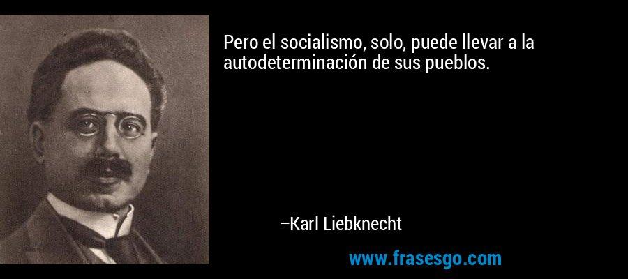 Pero el socialismo, solo, puede llevar a la autodeterminación de sus pueblos. – Karl Liebknecht